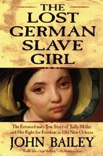 The Lost German Slave Girl : The Extraordinary True Story of Sally Miller and Her Fight for Freedom in Old New Orleans - John Bailey