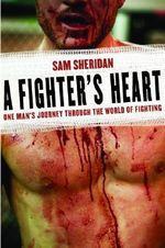 A Fighter's Heart : One Man's Journey Through the World of Fighting - Sam Sheridan