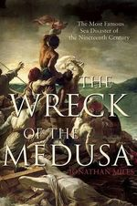 The Wreck of the Medusa : The Most Famous Sea Disaster of the Nineteenth Century - Jonathan Miles