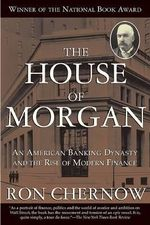 The House of Morgan : An American Banking Dynasty and the Rise of Modern Finance - Ron Chernow
