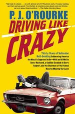 Driving Like Crazy : Thirty Years of Vehicular Hell-Bending, Celebrating America the Way It's Supposed To Be-With an Oil Well in Every Backyard, a Cadillac Escalade in Eve - P. J. O'Rourke