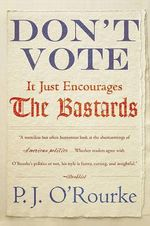 Don't Vote It Just Encourages the Bastards - P. J. O'Rourke
