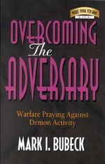 Overcoming the Adversary : Warfare Praying Against Demon Activity - Mark I. Bubeck