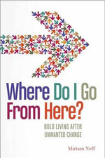 Where Do I Go from Here? : Bold Living After Unwanted Change - Miriam Neff