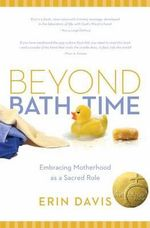 Beyond Bath Time : Embracing Motherhood as a Sacred Role (True Woman) - Erin Davis