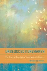 Unseduced and Unshaken : The Place of Dignity in a Young Woman's Choices - Rosalie A De Rossett