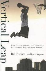 Vertical Leap : How Jesus Found New York City Basketball Legend Bill Rieser - Bill Rieser