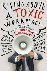 Rising Above a Toxic Workplace : Taking Care of Yourself in an Unhealthy Environment - Gary Chapman