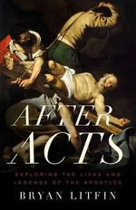 After Acts : Exploring the Lives and Legends of the Apostles - Bryan Litfin