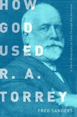 How God Used R.A. Torrey : A Short Biography as Told Through His Sermons - Fred Sanders