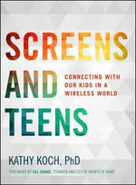 Screens and Teens : Connecting with Our Kids in a Wireless World - Kathy Koch
