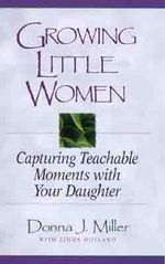 Growing Little Women : Capturing Teachable Moments with Your Daughter - Donna J Miller