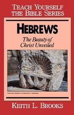 Hebrews : Beauty of Christ Unveiled - Keith L. Brooks