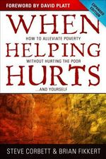 When Helping Hurts : How to Alleviate Poverty Without Hurting the Poor...and Yourself - Steve Corbett