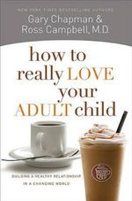 How to Really Love Your Adult Child : Building a Healthy Relationship in a Changing World - Gary Chapman