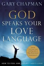 God Speaks Your Love Language : How to Feel and Reflect God's Love - Gary D. Chapman