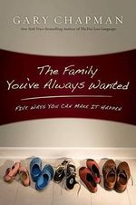 The Family You've Always Wanted : Five Ways You Can Make It Happen - Gary Chapman