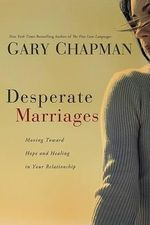 Desperate Marriages : Moving Toward Hope and Healing in Your Relationship - Gary Chapman