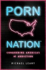 Porn Nation : Conquering America's #1 Addiction - Michael Leahy