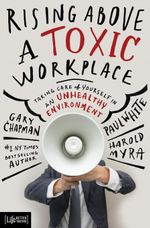 Rising Above a Toxic Workplace : Taking Care of Yourself in an Unhealthy Environment - Gary D Chapman