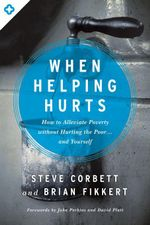 When Helping Hurts : How to Alleviate Poverty Without Hurting the Poor . . . and Yourself - Steve Corbett