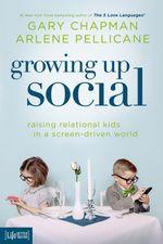 Growing Up Social : Raising Relational Kids in a Screen-Driven World - Gary Chapman