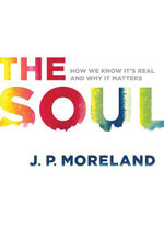 The Soul : How We Know It's Real and Why It Matters - J. P. Moreland