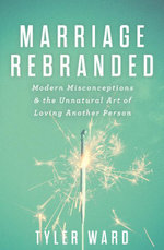 Marriage Rebranded : Modern Misconceptions & the Unnatural Art of Loving Another Person - Tyler Ward