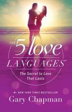The 5 Love Languages : The Secret to Love that Lasts - Gary D Chapman