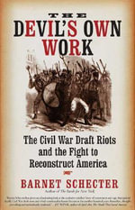 The Devil's Own Work : The Civil War Draft Riots and the Fight to Reconstruct America - Barnet Schecter