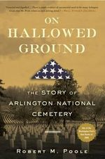 On Hallowed Ground : The Story of Arlington National Cemetery - Robert M. Poole