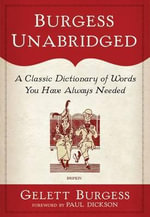 Burgess Unabridged A Classic Dictionary of Words You Have Always Needed : A Classic Dictionary of Words You Have Always Needed - Gelett Burgess