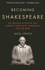 Becoming Shakespeare : The Unlikely Afterlife That Turned a Provincial Playwright Into the Bard - Jack Lynch
