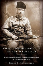 Theodore Roosevelt in the Badlands : A Young Politician's Quest for Recovery in the American West - Roger L Di Silvestro