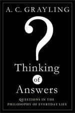 Thinking of Answers : Questions in the Philosophy of Everyday Life - A C Grayling