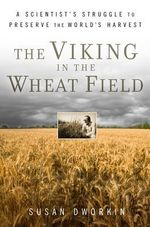 The Viking in the Wheat Field : A Scientist's Struggle to Preserve the World's Harvest - Susan Dworkin