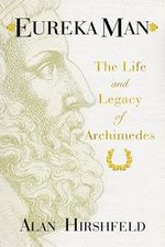 Eureka Man : The Life and Legacy of Archimedes - Alan Hirshfeld