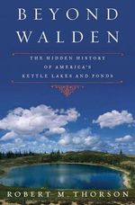 Beyond Walden : The Hidden History of America's Kettle Lakes and Ponds - Robert Thorson