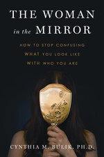 The Woman in the Mirror : How to Stop Confusing What You Look Like with Who You Are - Cynthia M Bulik