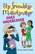 The Friendship Matchmaker Goes Undercover - Randa Abdel-Fattah
