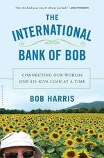 The International Bank of Bob : Connecting Our Worlds One $25 Kiva Loan at a Time - Bob Harris