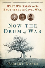 Now the Drum of War : Walt Whitman and His Brothers in the Civil War - Robert Roper
