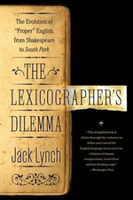 The Lexicographer's Dilemma : The Evolution of 'proper' English, from Shakespeare to South Park - Jack Lynch