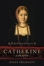 Catherine of Aragon : The Spanish Queen of Henry VIII - Giles Tremlett
