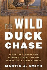 The Wild Duck Chase : Inside the Strange and Wonderful World of the Federal Duck Stamp Contest - Martin J. Smith