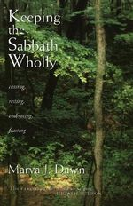 Keeping the Sabbath Wholly: Ceasing, Resting, Embracing, Feasting :  Ceasing, Resting, Embracing, Feasting - Marva J. Dawn