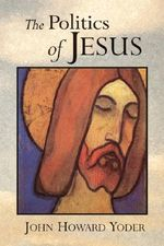 The Politics of Jesus : Vicit Agnus Noster - John Howard Yoder