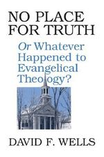 No Place for Truth : Or, Whatever Happened to Evangelical Theology :  Or, Whatever Happened to Evangelical Theology - David F. Wells