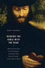 Reading the Bible with the Dead : What You Can Learn from the History of Exegesis That You Can't Learn from Exegesis Alone - John L. Thompson