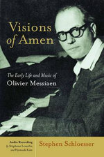 Visions of Amen : The Early Life and Music of Olivier Messiaen - Stephen Schloesser